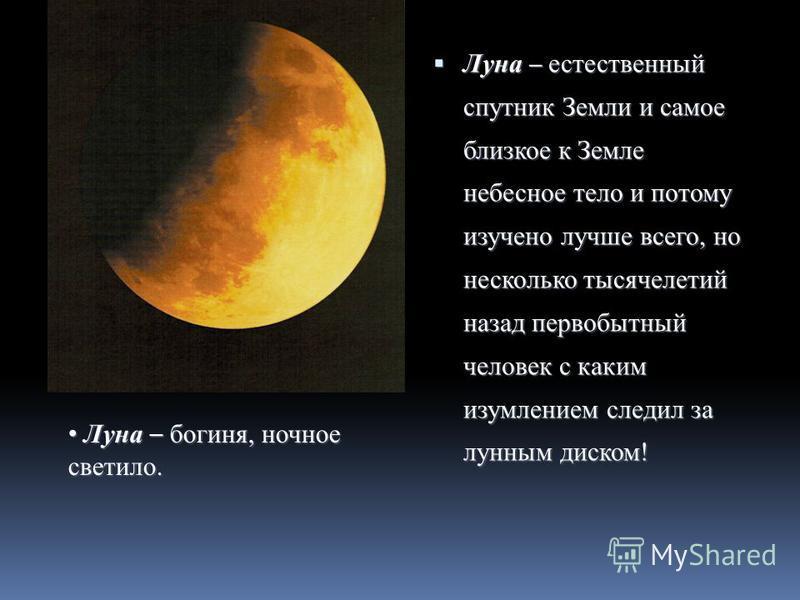 Луна – богиня, ночное светило. Луна – богиня, ночное светило. Луна – естественный спутник Земли и самое близкое к Земле небесное тело и потому изучено лучше всего, но несколько тысячелетий назад первобытный человек с каким изумлением следил за лунным