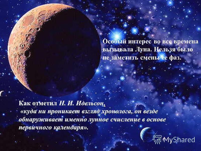 Как отметил Н. И. Идельсон, «куда ни проникает взгляд хронолога, он везде обнаруживает именно лунное счисление в основе первичного календаря». «куда ни проникает взгляд хронолога, он везде обнаруживает именно лунное счисление в основе первичного кале