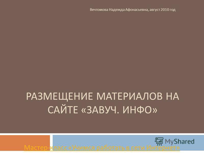 РАЗМЕЩЕНИЕ МАТЕРИАЛОВ НА САЙТЕ « ЗАВУЧ. ИНФО » Мастер - класс « Учимся работать в сети Интернет » Вечтомова Надежда Афонасьевна, август 2010 год