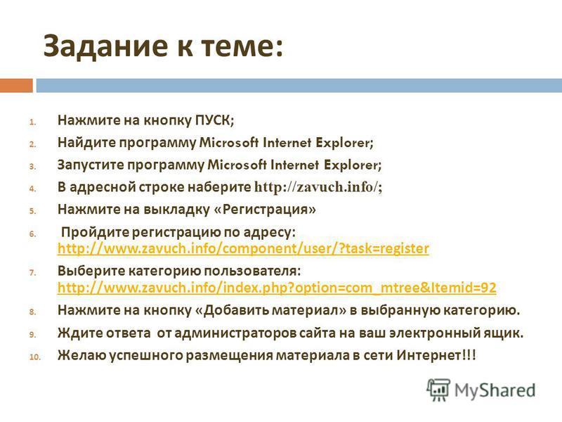 Задание к теме : 1. Нажмите на кнопку ПУСК ; 2. Найдите программу Microsoft Internet Explorer; 3. Запустите программу Microsoft Internet Explorer; 4. В адресной строке наберите http://zavuch.info/; 5. Нажмите на выкладку « Регистрация » 6. Пройдите р