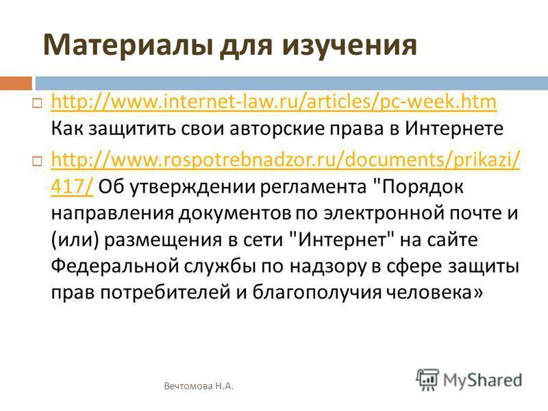 Материалы для изучения http://www.internet-law.ru/articles/pc-week.htm Как защитить свои авторские права в Интернете http://www.internet-law.ru/articles/pc-week.htm http://www.rospotrebnadzor.ru/documents/prikazi/ 417/ Об утверждении регламента