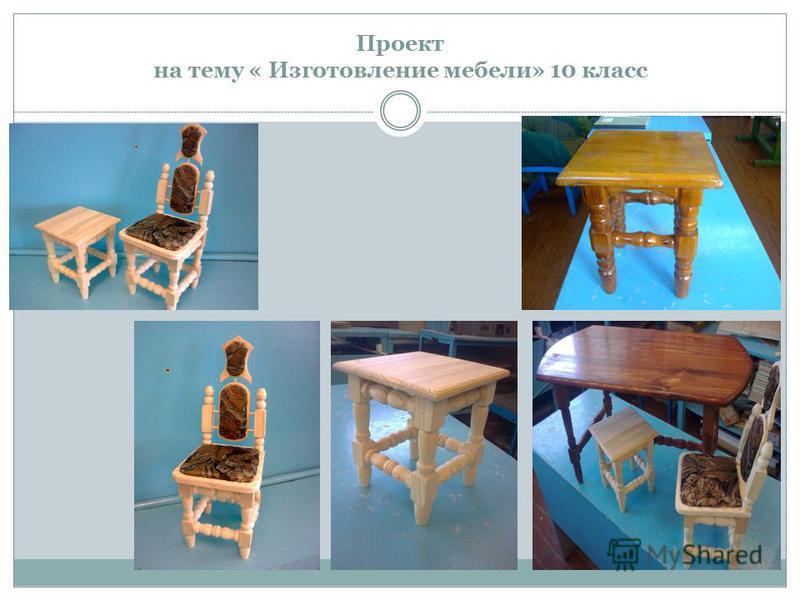 Проект на тему « Изготовление мебели» 10 класс