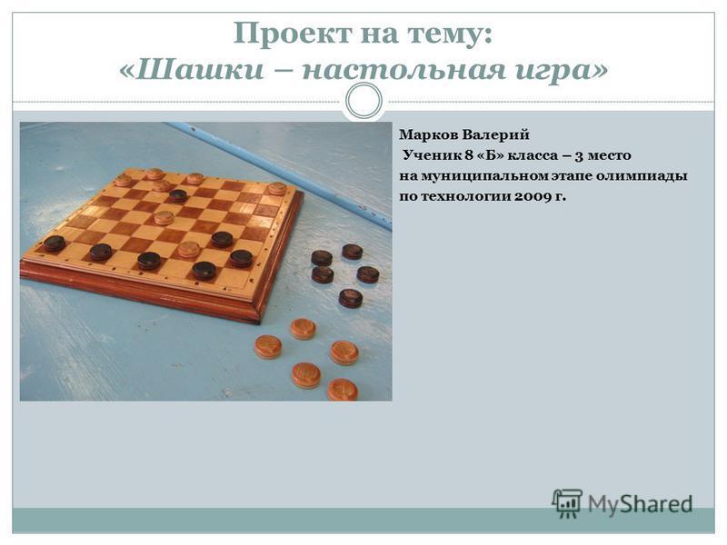 Проект на тему: «Шашки – настольная игра» Марков Валерий Ученик 8 «Б» класса – 3 место на муниципальном этапе олимпиады по технологии 2009 г.