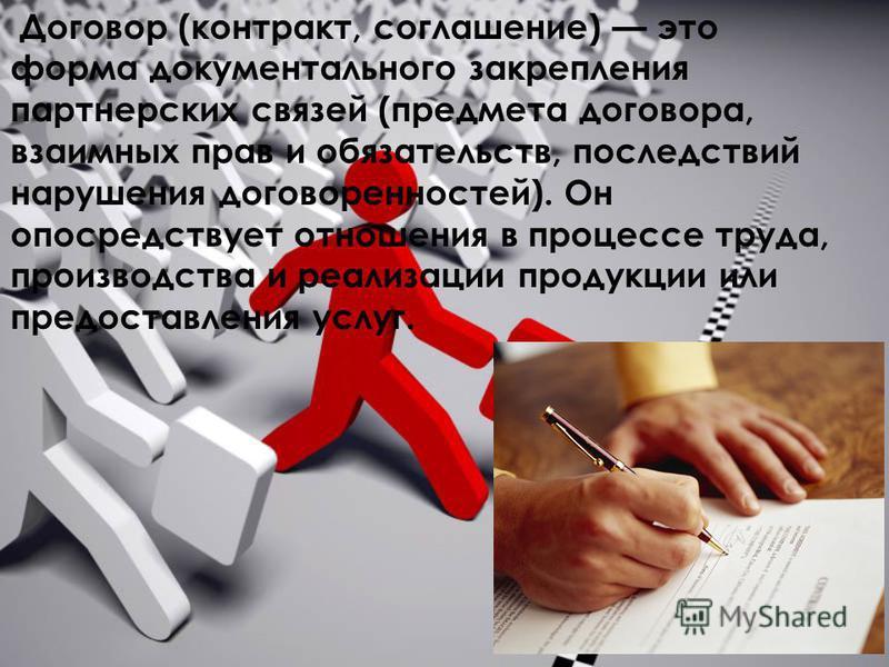 Договор (контракт, соглашение) это форма документального закрепления партнерских связей (предмета договора, взаимных прав и обязательств, последствий нарушения договоренностей). Он опосредствует отношения в процессе труда, производства и реализации п