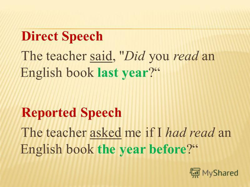 Direct Speech The teacher said, Did you read an English book last year? Reported Speech The teacher asked me if I had read an English book the year before?