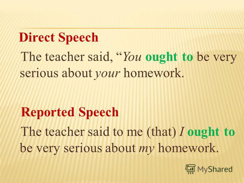 Direct Speech The teacher said, You ought to be very serious about your homework. Reported Speech The teacher said to me (that) I ought to be very serious about my homework.
