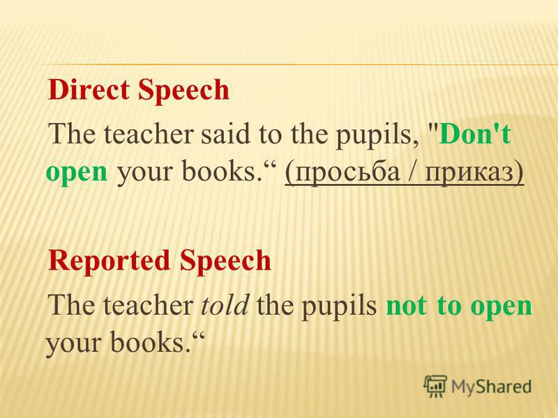 Direct Speech The teacher said to the pupils, Don't open your books. (просьба / приказ) Reported Speech The teacher told the pupils not to open your books.