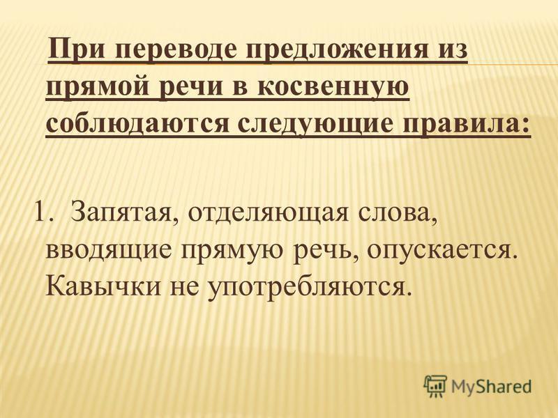 При переводе предложения из прямой речи в косвенную соблюдаются следующие правила: 1. Запятая, отделяющая слова, вводящие прямую речь, опускается. Кавычки не употребляются.