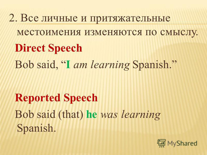2. Все личные и притяжательные местоимения изменяются по смыслу. Direct Speech Bob said, I am learning Spanish. Reported Speech Bob said (that) he was learning Spanish.