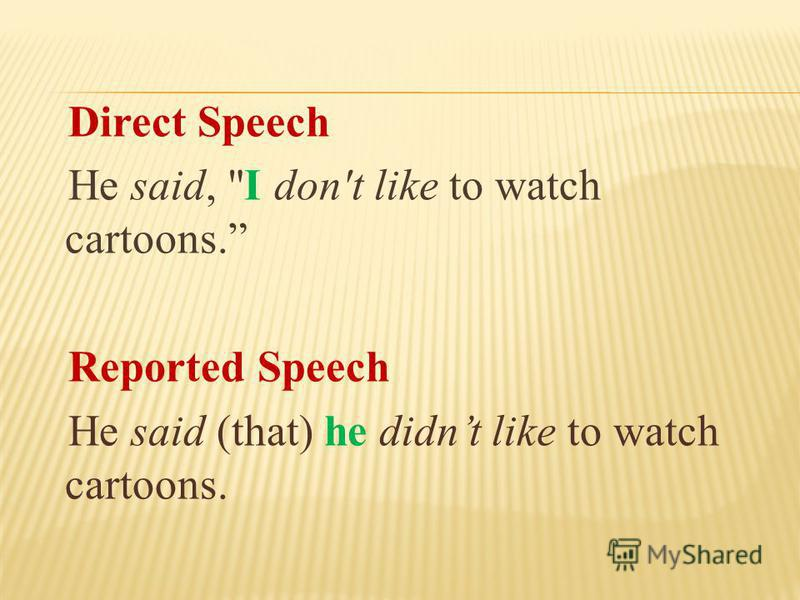 Direct Speech He said, I don't like to watch cartoons. Reported Speech He said (that) he didnt like to watch cartoons.