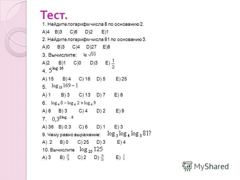 Тест. 1. Найдите логарифм числа 8 по основанию 2. А)4 В)3 С)6 D)2 Е)1 2. Найдите логарифм числа 81 по основанию 3. А)0 В)3 С)4 D)27 Е)8 3. Вычислите: А)2 В)1 С)0 D)3 Е) 4. А) 15 В) 4 С) 16 D) 5 Е) 25 5. А) 1 В) 3 С) 13 D) 7 Е) 8 6. А) 8 В) 3 С) 4 D)
