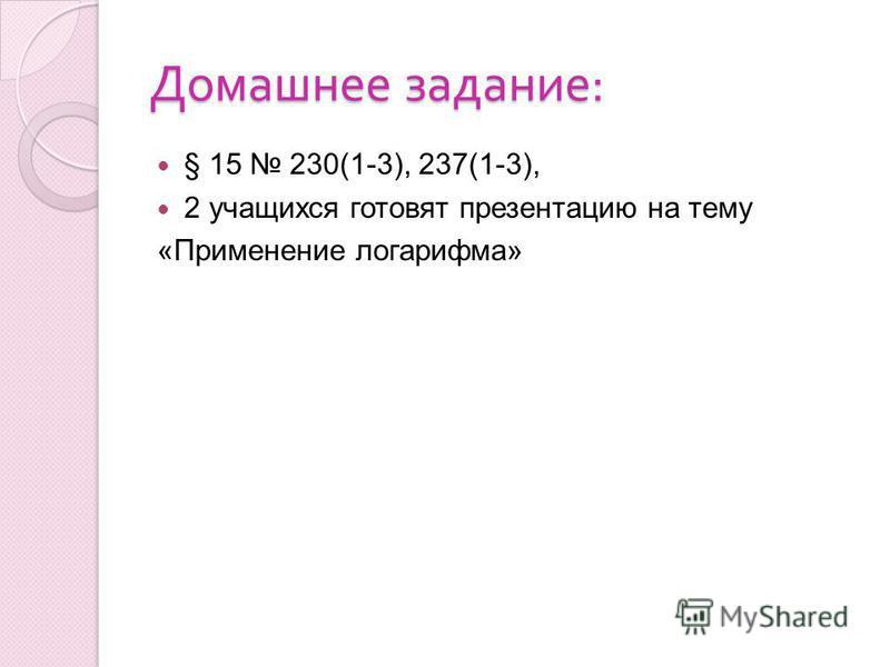 Домашнее задание : § 15 230(1-3), 237(1-3), 2 учащихся готовят презентацию на тему «Применение логарифма»
