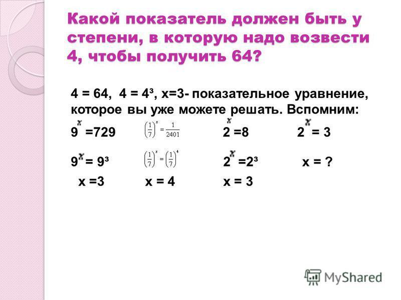 Какой показатель должен быть у степени, в которую надо возвести 4, чтобы получить 64? 4 = 64, 4 = 4³, х=3- показательное уравнение, которое вы уже можете решать. Вспомним: 9 =729 2 =8 2 = 3 9 = 9³ 2 =2³ х = ? х =3 х = 4 х = 3