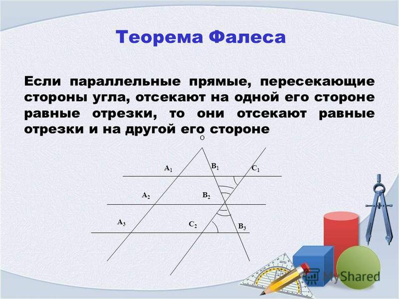 Теорема Фалеса Если параллельные прямые, пересекающие стороны угла, отсекают на одной его стороне равные отрезки, то они отсекают равные отрезки и на другой его стороне С1С1 О B2B2 C2C2 A3A3 A1A1 A2A2 B1B1 B3B3