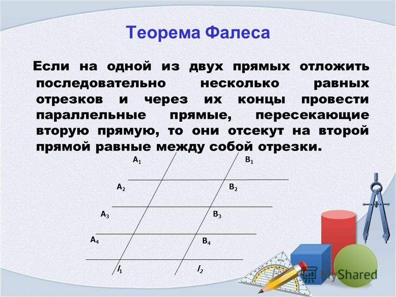 Теорема Фалеса Если на одной из двух прямых отложить последовательно несколько равных отрезков и через их концы провести параллельные прямые, пересекающие вторую прямую, то они отсекут на второй прямой равные между собой отрезки. A1A1 A2A2 A3A3 B1B1
