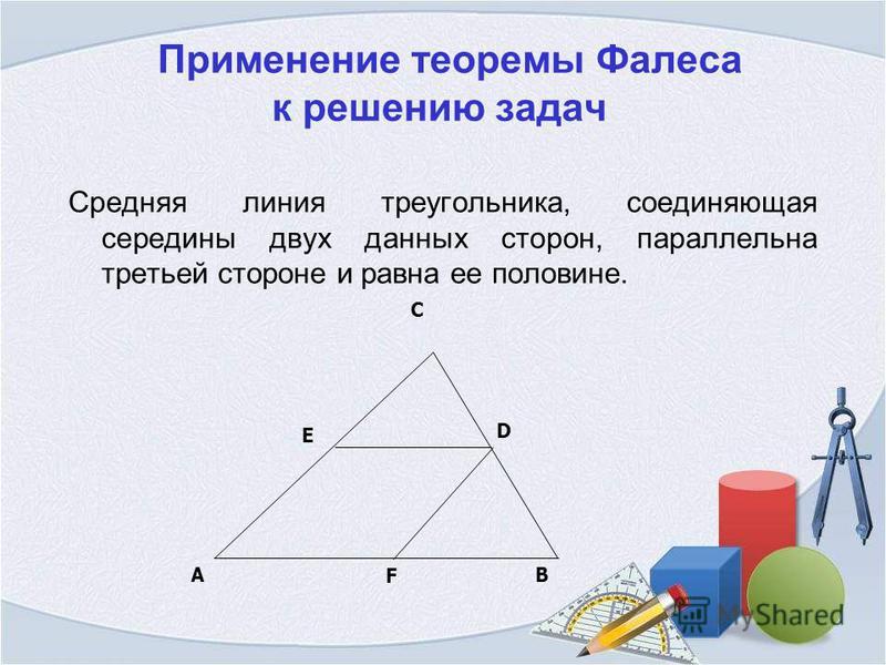 Применение теоремы Фалеса к решению задач Средняя линия треугольника, соединяющая середины двух данных сторон, параллельна третьей стороне и равна ее половине. AB F D C E