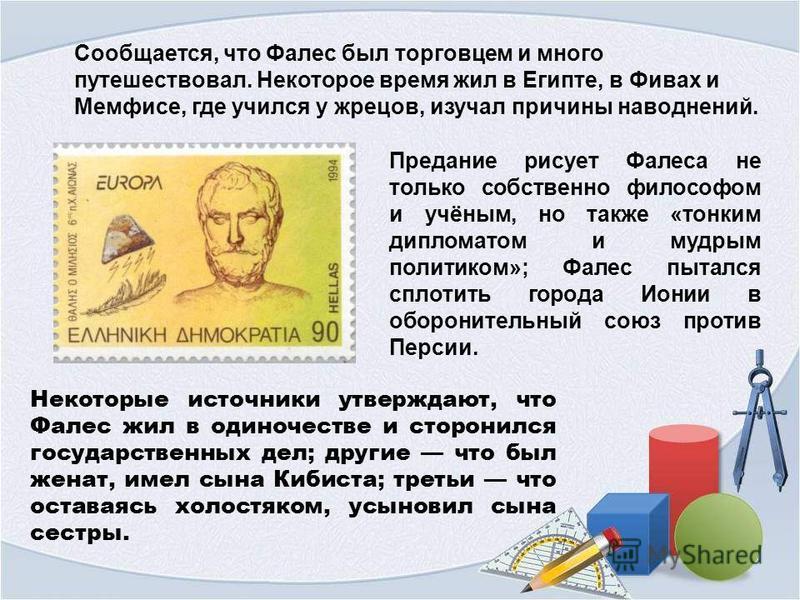 Сообщается, что Фалес был торговцем и много путешествовал. Некоторое время жил в Египте, в Фивах и Мемфисе, где учился у жрецов, изучал причины наводнений. Предание рисует Фалеса не только собственно философом и учёным, но также «тонким дипломатом и