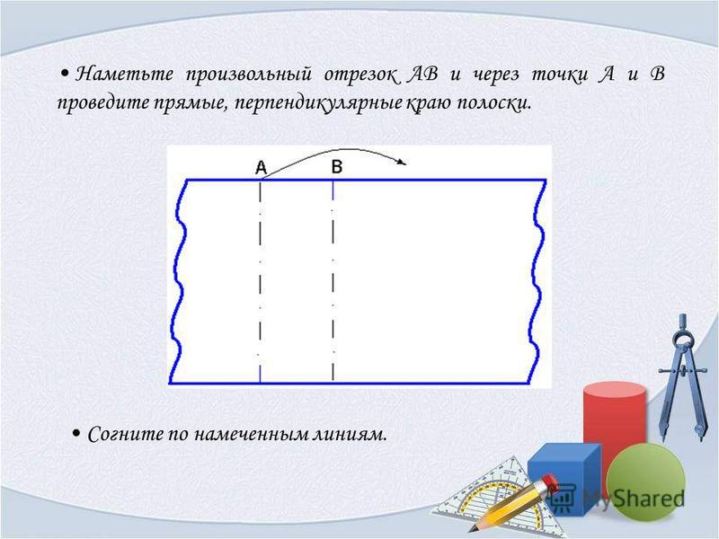 Наметьте произвольный отрезок АВ и через точки А и В проведите прямые, перпендикулярные краю полоски. Согните по намеченным линиям.