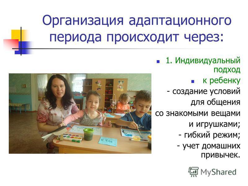 Организация адаптационного периода происходит через: 1. Индивидуальный подход к ребенку - создание условий для общения со знакомыми вещами и игрушками; - гибкий режим; - учет домашних привычек.