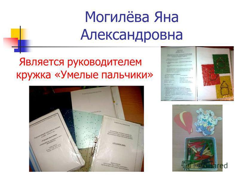 Могилёва Яна Александровна Является руководителем кружка «Умелые пальчики»