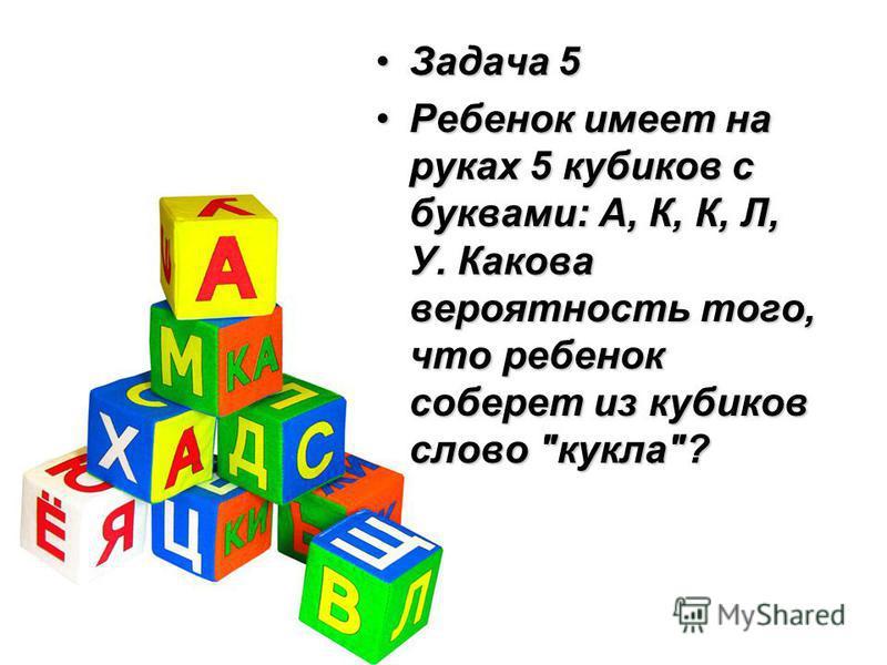 Задача 5Задача 5 Ребенок имеет на руках 5 кубиков с буквами: А, К, К, Л, У. Какова вероятность того, что ребенок соберет из кубиков слово