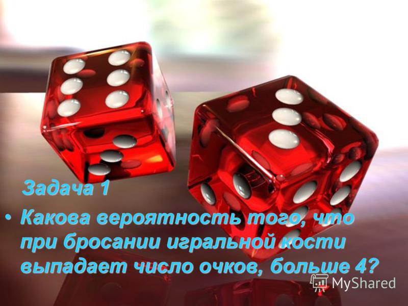 Задача 1 Задача 1 Какова вероятность того, что при бросании игральной кости выпадает число очков, больше 4?Какова вероятность того, что при бросании игральной кости выпадает число очков, больше 4?