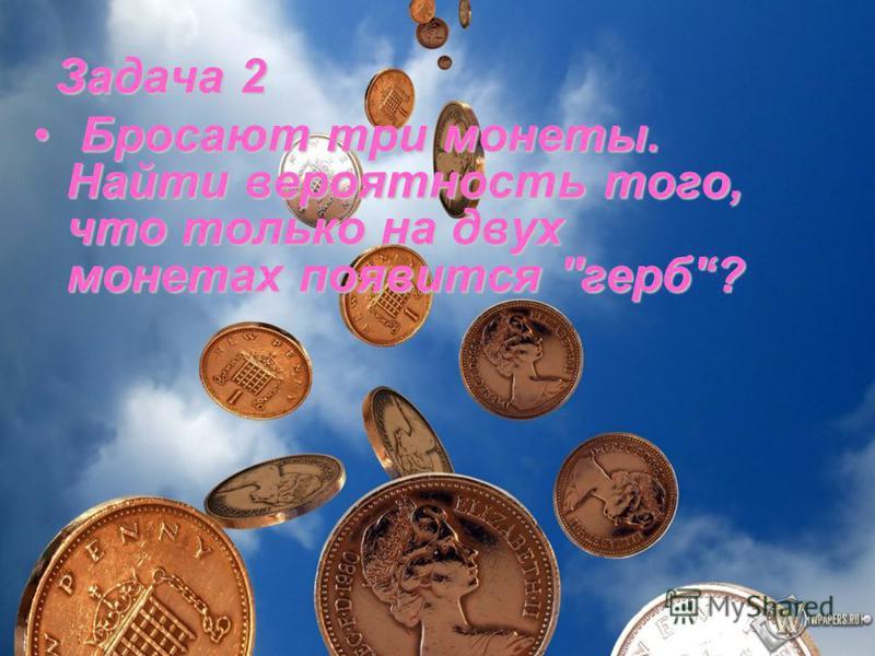 Задача 2 Бросают три монеты. Найти вероятность того, что только на двух монетах появится ''герб'? Бросают три монеты. Найти вероятность того, что только на двух монетах появится ''герб'?