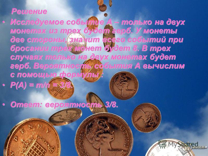 Решение Исследуемое событие А – только на двух монетах из трех будет герб. У монеты две стороны, значит всего событий при бросании трех монет будет 8. В трех случаях только на двух монетах будет герб. Вероятность события А вычислим с помощью формулы