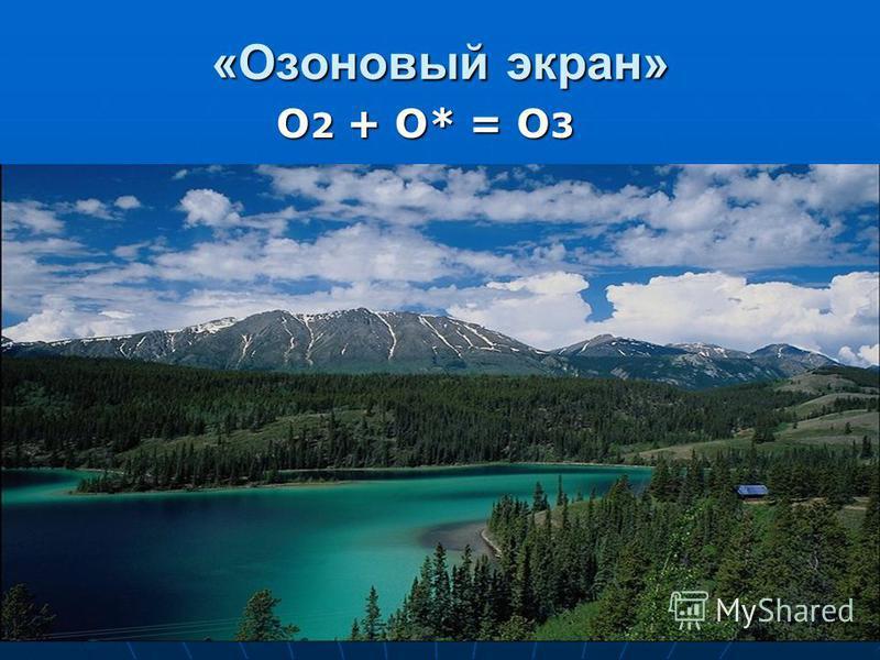 «Озоновый экран» О 2 + О* = О 3 О 2 + О* = О 3