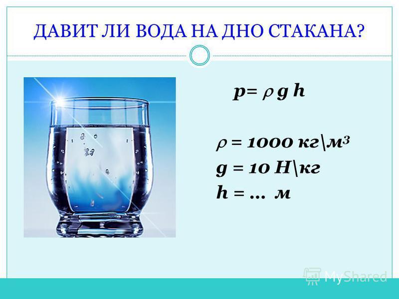 ДАВИТ ЛИ ВОДА НА ДНО СТАКАНА? р= g h = 1000 кг\м 3 g = 10 Н\кг h = … м