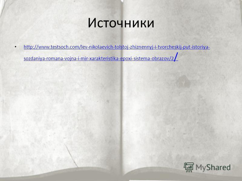 Источники http://www.testsoch.com/lev-nikolaevich-tolstoj-zhiznennyj-i-tvorcheskij-put-istoriya- sozdaniya-romana-vojna-i-mir-xarakteristika-epoxi-sistema-obrazov/2 / http://www.testsoch.com/lev-nikolaevich-tolstoj-zhiznennyj-i-tvorcheskij-put-istori