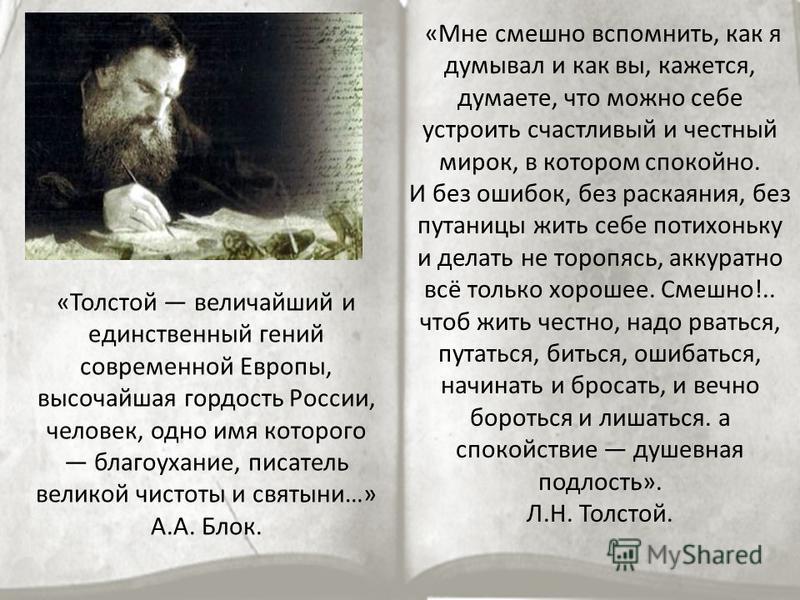 «Толстой величайший и единственный гений современной Европы, высочайшая гордость России, человек, одно имя которого благоухание, писатель великой чистоты и святыни…» А.А. Блок. «Мне смешно вспомнить, как я думывал и как вы, кажется, думаете, что можн