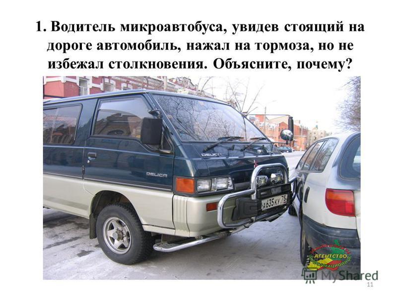 11 1. Водитель микроавтобуса, увидев стоящий на дороге автомобиль, нажал на тормоза, но не избежал столкновения. Объясните, почему?