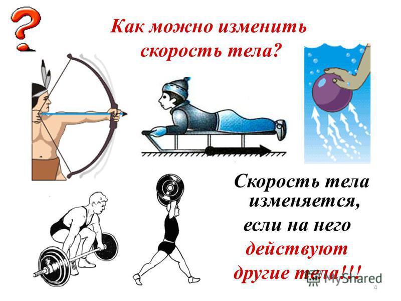 4 Как можно изменить скорость тела? Скорость тела изменяется, если на него действуют другие тела!!!