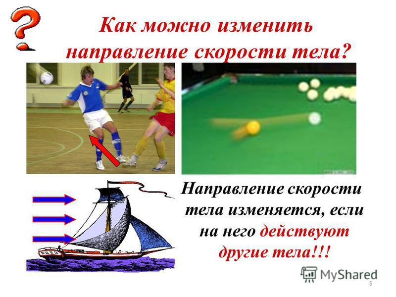 5 Как можно изменить направление скорости тела? Направление скорости тела изменяется, если на него действуют другие тела!!!