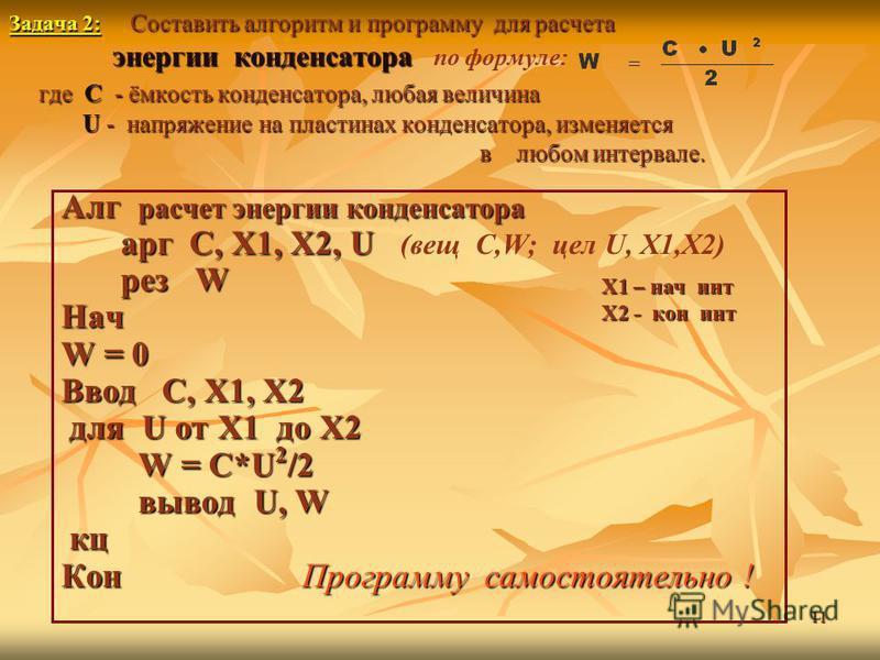 11 Задача 2: Составить алгоритм и программу для расчета энергии конденсатора где С - ёмкость конденсатора, любая величина U - напряжение на пластинах конденсатора, изменяется в любом интервале. Задача 2: Составить алгоритм и программу для расчета эне