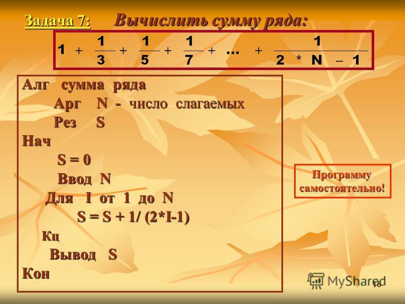 16 Задача 7: Вычислить сумму ряда: Задача 7: Вычислить сумму ряда: Алг сумма ряда Арг N - число слагаемых Арг N - число слагаемых Рез S Рез SНач S = 0 S = 0 Ввод N Ввод N Для I от 1 до N Для I от 1 до N S = S + 1/ (2*I-1) S = S + 1/ (2*I-1) Кц Кц Выв