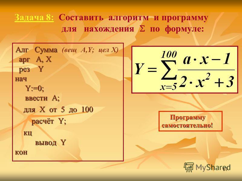 17 Задача 8: Составить алгоритм и программу для нахождения по формуле: Алг Сумма арг А, X рез Y нач Y:=0; ввести А; Алг Сумма (вещ A,Y; цел Х) арг А, X рез Y нач Y:=0; ввести А; для Х от 5 до 100 для Х от 5 до 100 расчёт Y; расчёт Y; кц вывод Y кон к