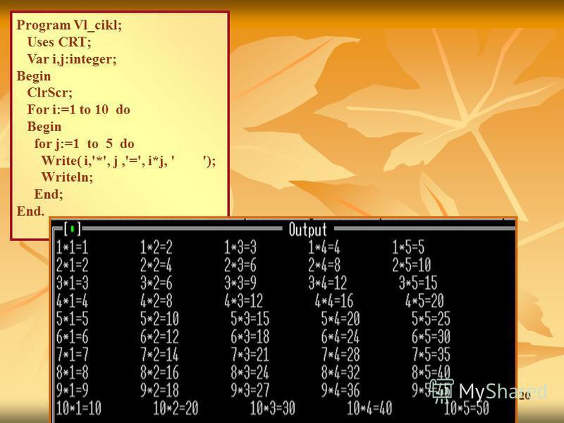 20 Program Vl_cikl; Uses CRT; Var i,j:integer; Begin ClrScr; For i:=1 to 10 do Begin for j:=1 to 5 do Write( i,'*', j,'=', i*j, ' '); Writeln; End; End.