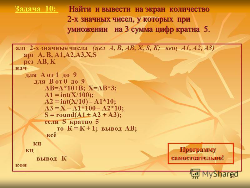 21 Найти и вывести на экран количество 2-х значных чисел, у которых при умножении на 3 сумма цифр кратна 5. Задача 10: Найти и вывести на экран количество 2-х значных чисел, у которых при умножении на 3 сумма цифр кратна 5. алг 2-х значные числа (цел