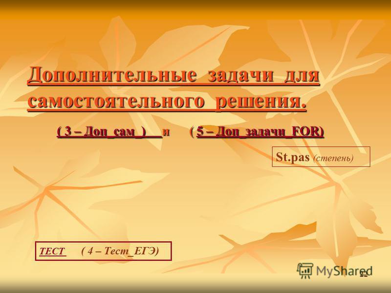 22 Дополнительные задачи для самостоятельного решения. ( 3 – Доп_сам_) и ( 5 – Доп_задачи_FOR) ( 3 – Доп_сам_) 5 – Доп_задачи_FOR) ( 3 – Доп_сам_) 5 – Доп_задачи_FOR) St.pas (степень) ТЕСТ ТЕСТ ( 4 – Тест_ЕГЭ)