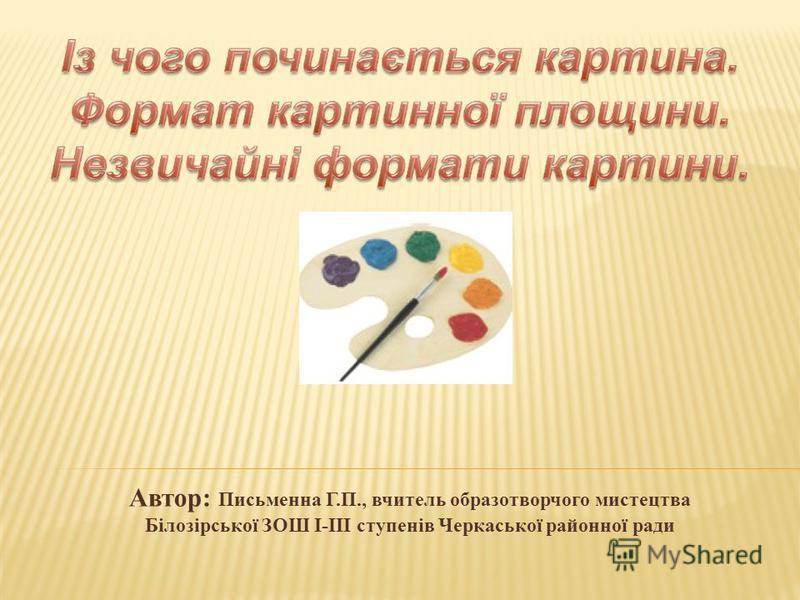 Автор: Письменна Г.П., вчитель образотворчого мистецтва Білозірської ЗОШ І-ІІІ ступенів Черкаської районної ради
