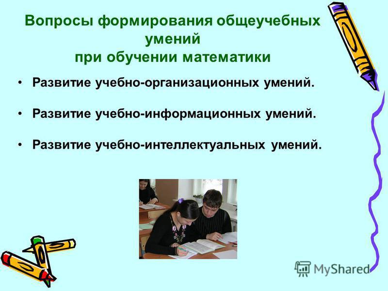 Вопросы формирования общеучебных умений при обучении математики Развитие учебно-организационных умений. Развитие учебно-информационных умений. Развитие учебно-интеллектуальных умений.