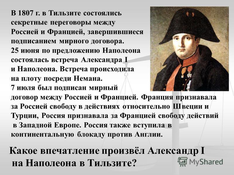 В 1807 г. в Тильзите состоялись секретные переговоры между Россией и Францией, завершившиеся подписанием мирного договора. 25 июня по предложению Наполеона состоялась встреча Александра I и Наполеона. Встреча происходила на плоту посреди Немана. 7 ию