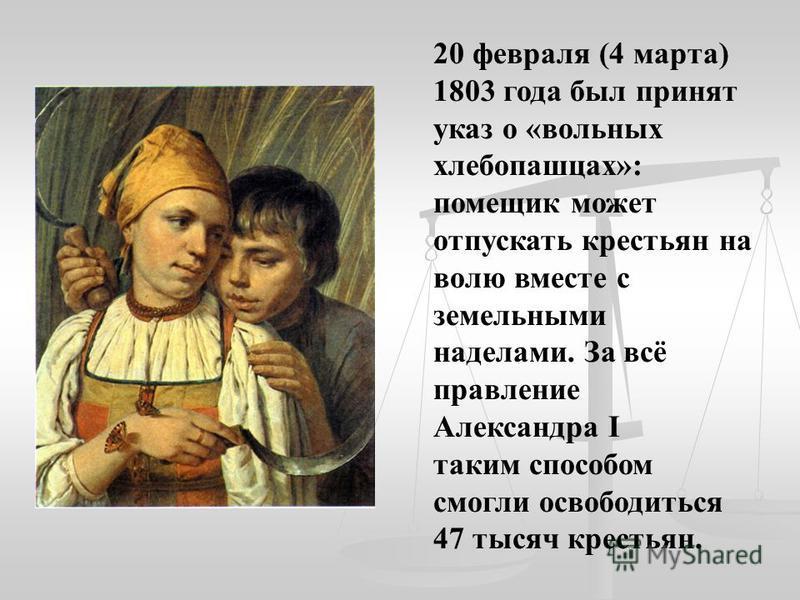 20 февраля (4 марта) 1803 года был принят указ о «вольных хлебопашцах»: помещик может отпускать крестьян на волю вместе с земельными наделами. За всё правление Александра I таким способом смогли освободиться 47 тысяч крестьян.