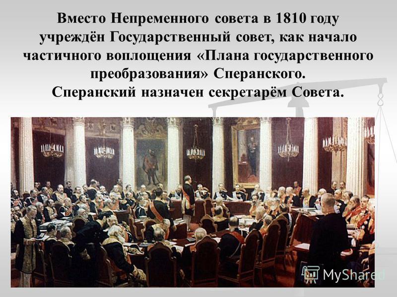 Вместо Непременного совета в 1810 году учреждён Государственный совет, как начало частичного воплощения «Плана государственного преобразования» Сперанского. Сперанский назначен секретарём Совета.