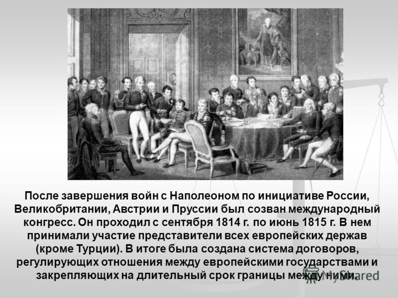 После завершения войн с Наполеоном по инициативе России, Великобритании, Австрии и Пруссии был созван международный конгресс. Он проходил с сентября 1814 г. по июнь 1815 г. В нем принимали участие представители всех европейских держав (кроме Турции).