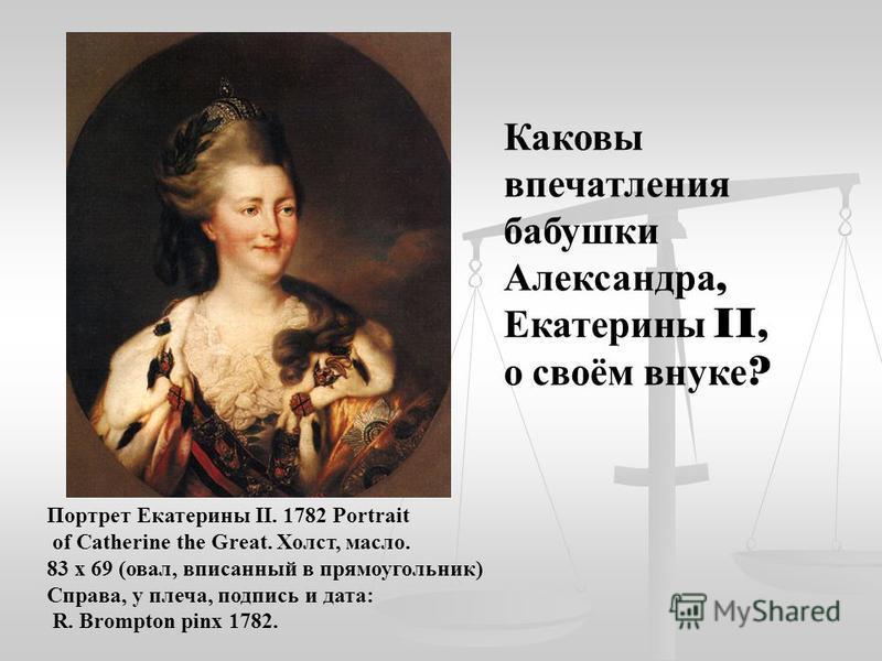 Портрет Екатерины II. 1782 Portrait of Catherine the Great. Холст, масло. 83 x 69 (овал, вписанный в прямоугольник) Справа, у плеча, подпись и дата: R. Brompton pinx 1782. Каковы впечатления бабушки Александра, Екатерины II, о своём внуке ?
