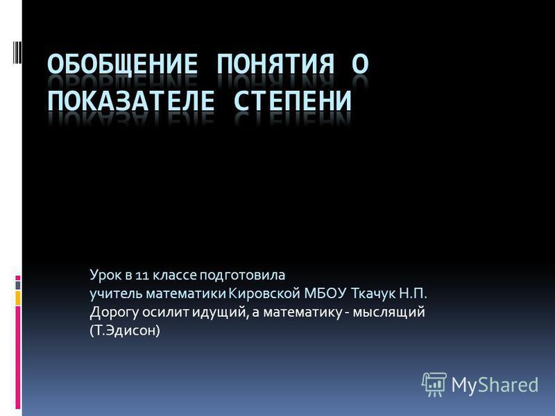 Урок в 11 классе подготовила учитель математики Кировской МБОУ Ткачук Н.П. Дорогу осилит идущий, а математику - мыслящий (Т.Эдисон)