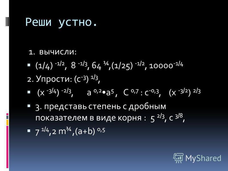 Реши устно. 1. вычисли: (1/4) -1/2, 8 -1/3, 64 ¼,(1/25) -1/2, 10000 -1/4 2. Упрости: (с -3 ) 1/3, (х -3/4 ) -2/3, а 0,2 а 5, С 0,7 : с -0,3, (х -3/2 ) 2/3 3. представь степень с дробным показателем в виде корня : 5 2/3, с 3/8, 7 1/4,2 m ¾,(a+b) 0,5